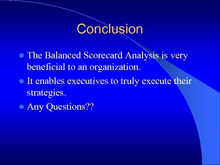 Conclusion l The Balanced Scorecard Analysis is very beneficial to an organization. l It