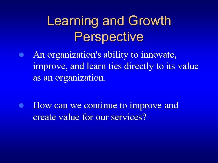 Learning and Growth Perspective l An organization's ability to innovate, improve, and learn ties
