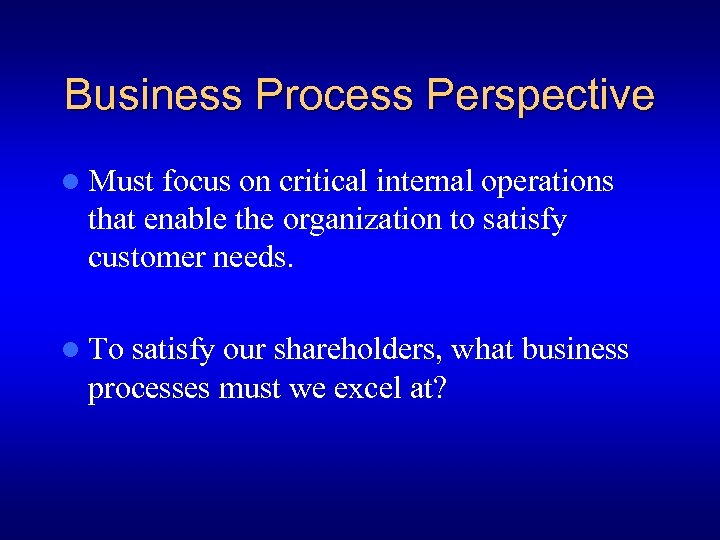 Business Process Perspective l Must focus on critical internal operations that enable the organization