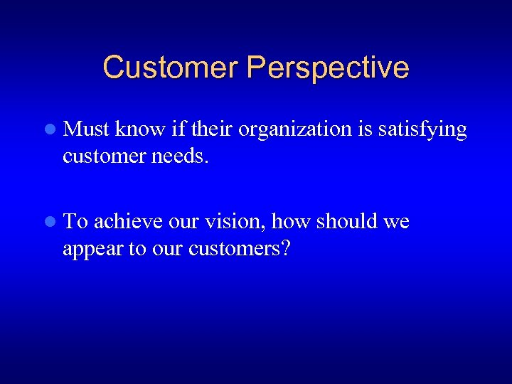 Customer Perspective l Must know if their organization is satisfying customer needs. l To