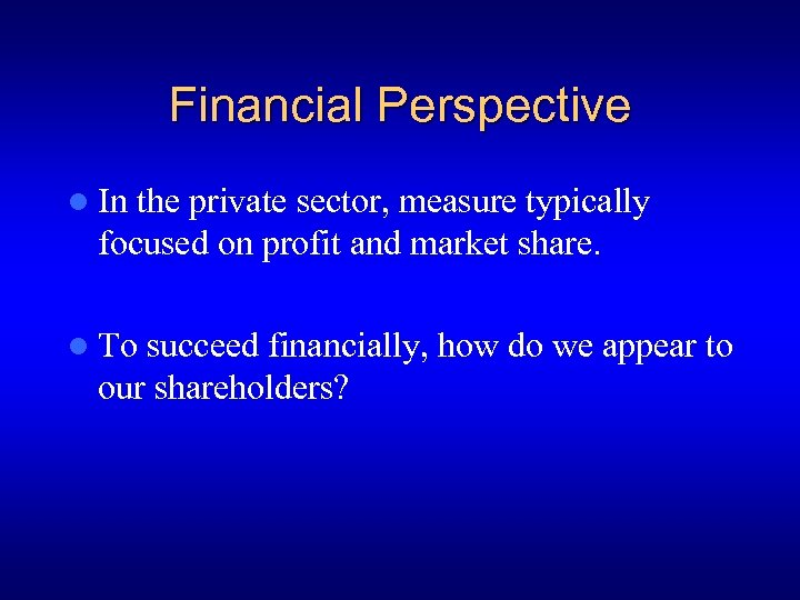 Financial Perspective l In the private sector, measure typically focused on profit and market