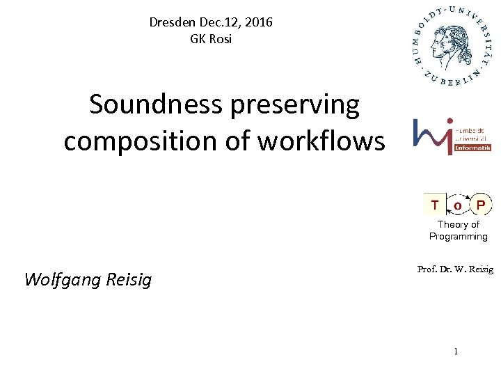 Dresden Dec. 12, 2016 GK Rosi Soundness preserving composition of workflows Theory of Programming