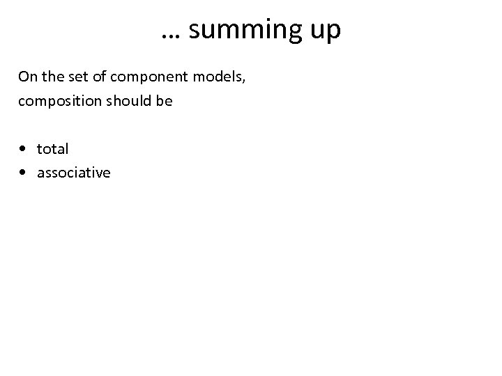 … summing up On the set of component models, composition should be • total