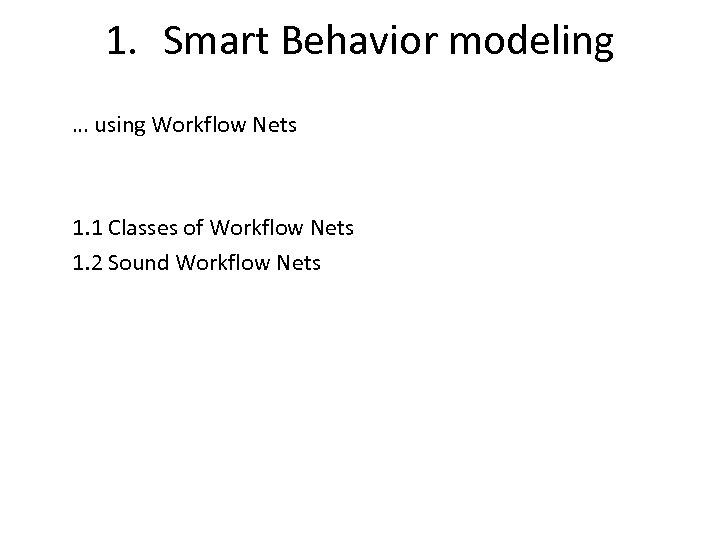 1. Smart Behavior modeling … using Workflow Nets 1. 1 Classes of Workflow Nets