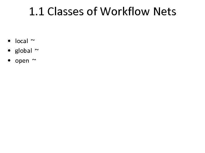 1. 1 Classes of Workflow Nets • local ~ • global ~ • open