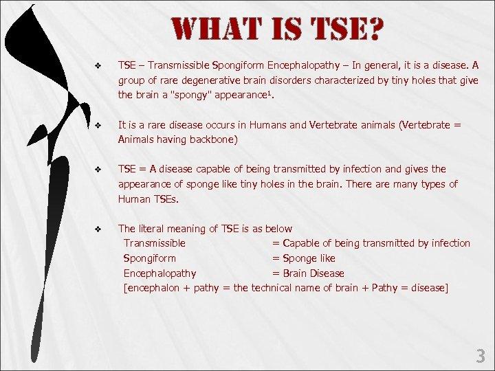 WHAt is tse? v TSE – Transmissible Spongiform Encephalopathy – In general, it is