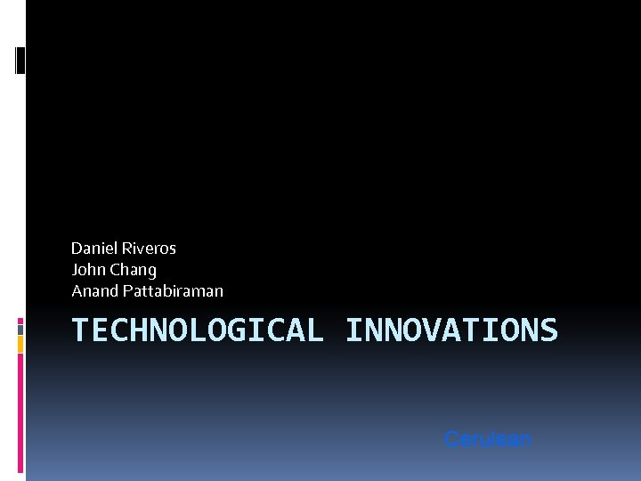 Daniel Riveros John Chang Anand Pattabiraman TECHNOLOGICAL INNOVATIONS Cerulean