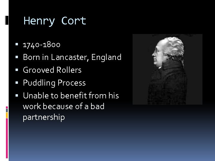 Henry Cort 1740 -1800 Born in Lancaster, England Grooved Rollers Puddling Process Unable to