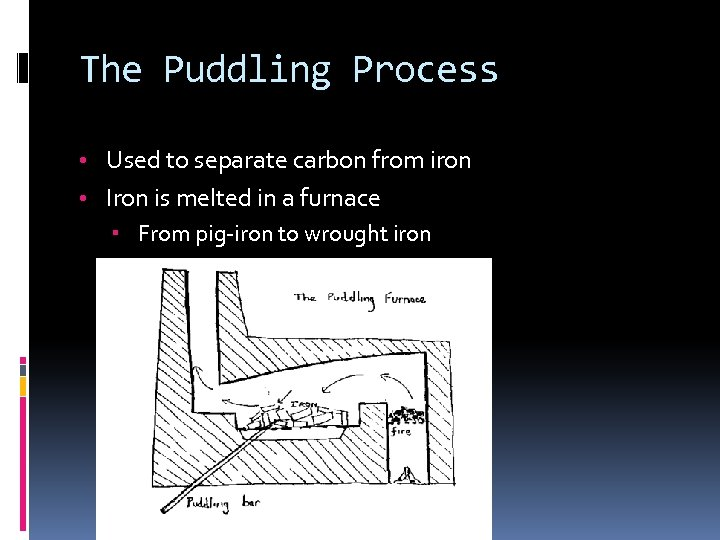 The Puddling Process • Used to separate carbon from iron • Iron is melted
