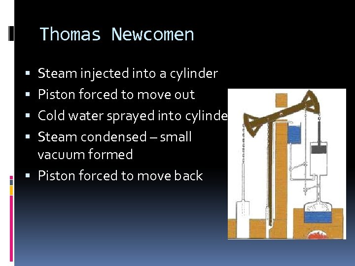 Thomas Newcomen Steam injected into a cylinder Piston forced to move out Cold water
