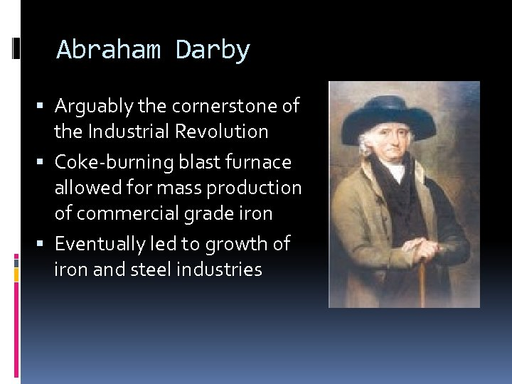 Abraham Darby Arguably the cornerstone of the Industrial Revolution Coke-burning blast furnace allowed for