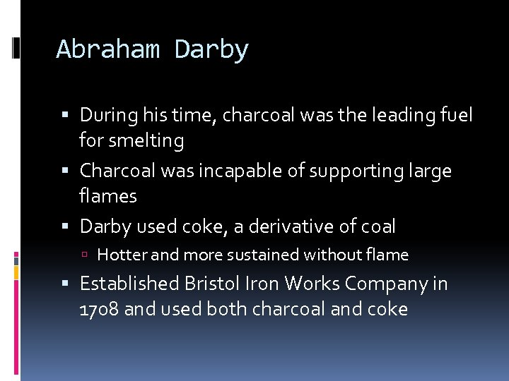 Abraham Darby During his time, charcoal was the leading fuel for smelting Charcoal was