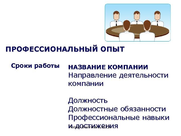 ПРОФЕССИОНАЛЬНЫЙ ОПЫТ Сроки работы НАЗВАНИЕ КОМПАНИИ Направление деятельности компании Должность Должностные обязанности Профессиональные навыки