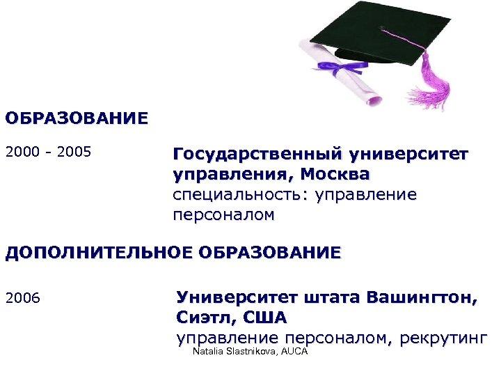 ОБРАЗОВАНИЕ 2000 - 2005 Государственный университет управления, Москва специальность: управление персоналом ДОПОЛНИТЕЛЬНОЕ ОБРАЗОВАНИЕ 2006