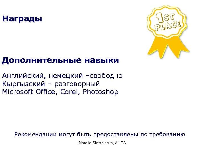 Награды Дополнительные навыки Английский, немецкий –свободно Кыргызский – разговорный Microsoft Office, Corel, Photoshop Рекомендации