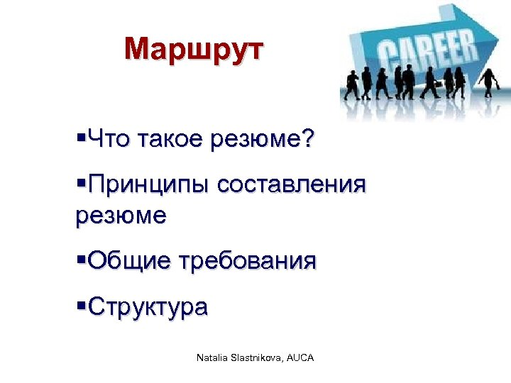 Маршрут §Что такое резюме? §Принципы составления резюме §Общие требования §Структура Natalia Slastnikova, AUCA