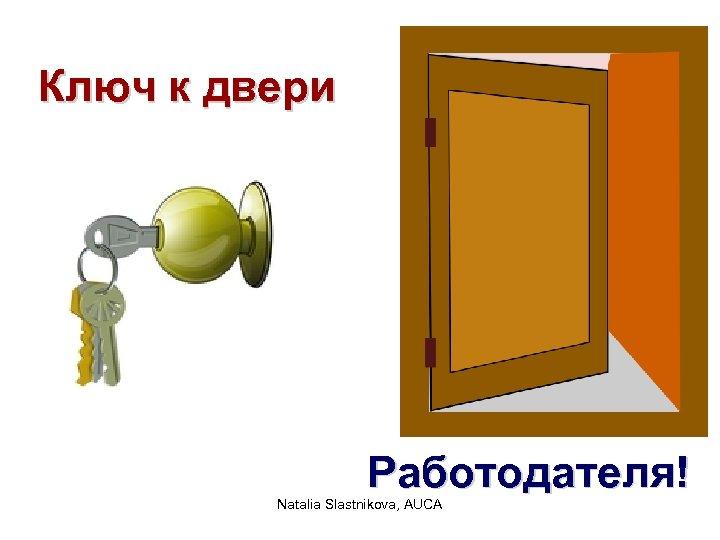 Ключ к двери Работодателя! Natalia Slastnikova, AUCA