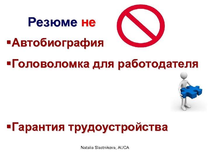 Резюме не §Автобиография §Головоломка для работодателя §Гарантия трудоустройства Natalia Slastnikova, AUCA