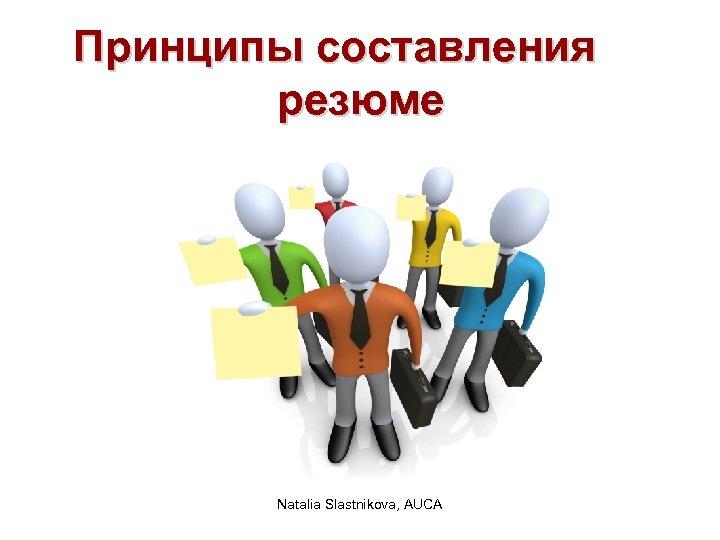 Принципы составления резюме Natalia Slastnikova, AUCA