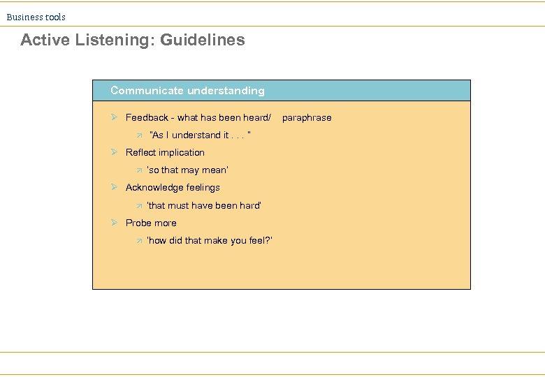 Business tools Active Listening: Guidelines Communicate understanding Ø Feedback - what has been heard/