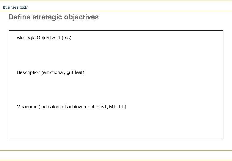 Business tools Define strategic objectives Strategic Objective 1 (etc) Description (emotional, gut-feel) Measures (indicators