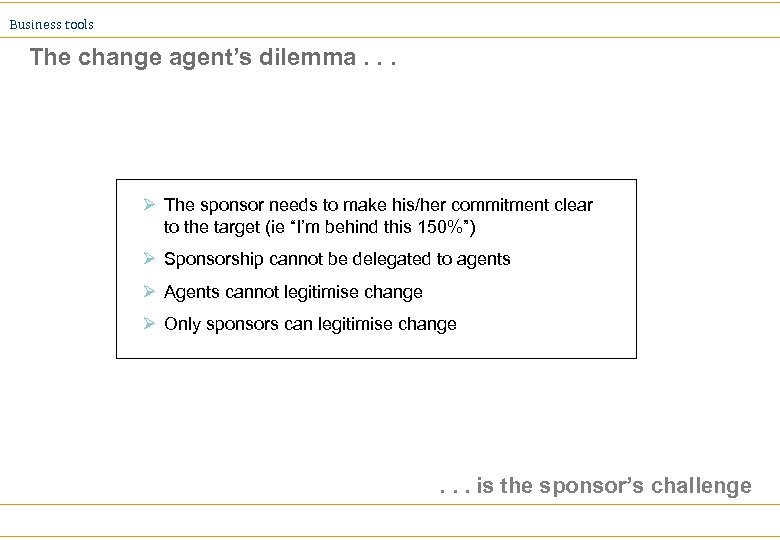 Business tools The change agent's dilemma. . . Ø The sponsor needs to make