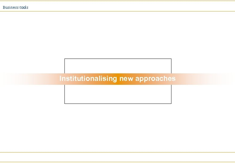Business tools Institutionalising new approaches