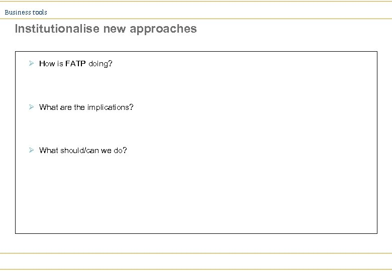 Business tools Institutionalise new approaches Ø How is FATP doing? Ø What are the