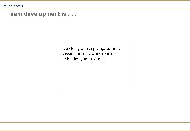 Business tools Team development is. . . Working with a group/team to assist them