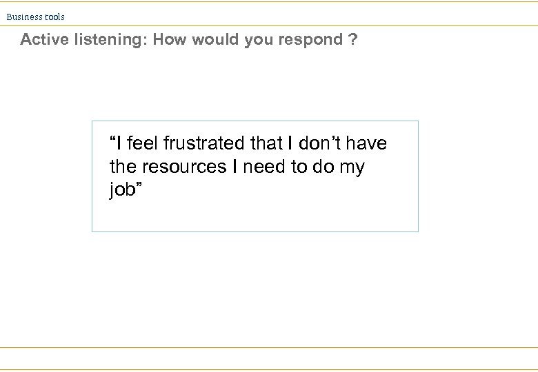 "Business tools Active listening: How would you respond ? ""I feel frustrated that I"