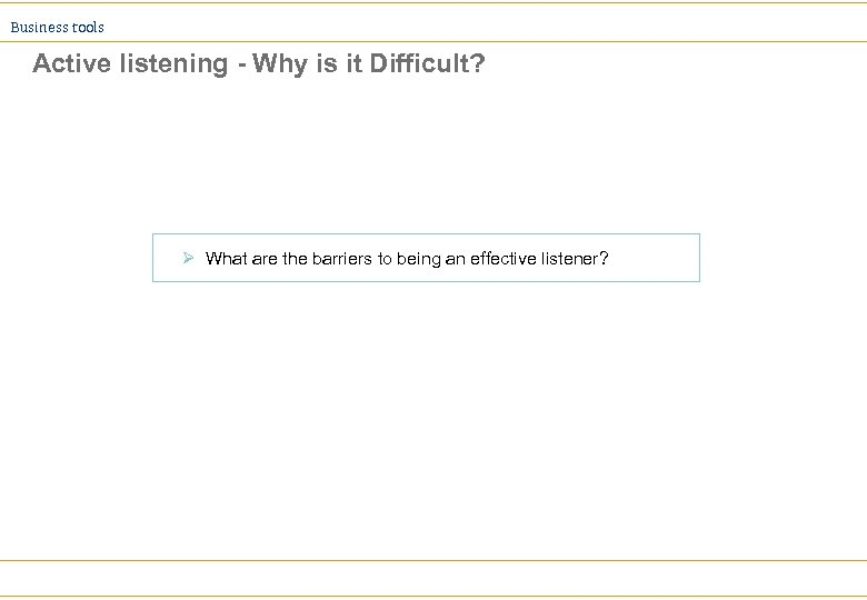 Business tools Active listening - Why is it Difficult? Ø What are the barriers