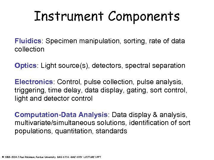 Instrument Components Fluidics: Specimen manipulation, sorting, rate of data collection Optics: Light source(s), detectors,