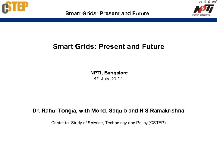 Smart Grids: Present and Future NPTI, Bangalore 4 th July, 2011 Dr. Rahul Tongia,