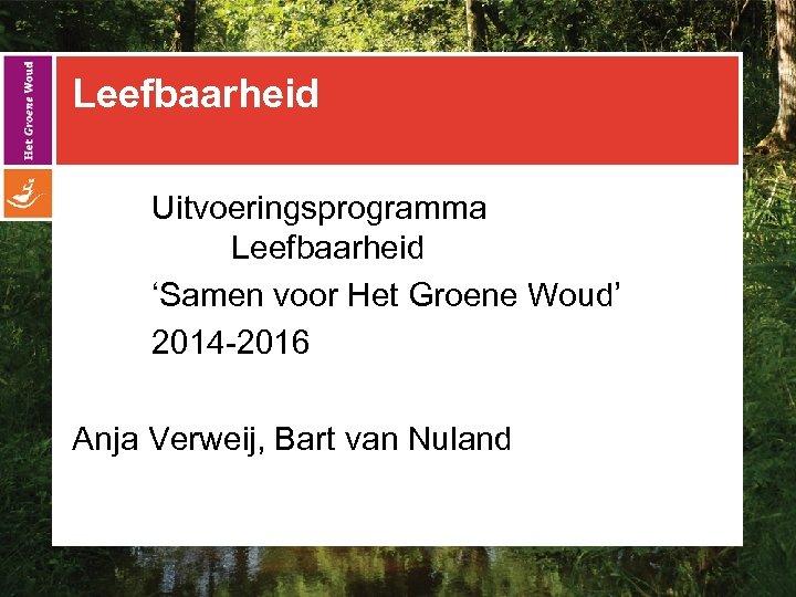 Leefbaarheid Uitvoeringsprogramma Leefbaarheid 'Samen voor Het Groene Woud' 2014 -2016 Anja Verweij, Bart van