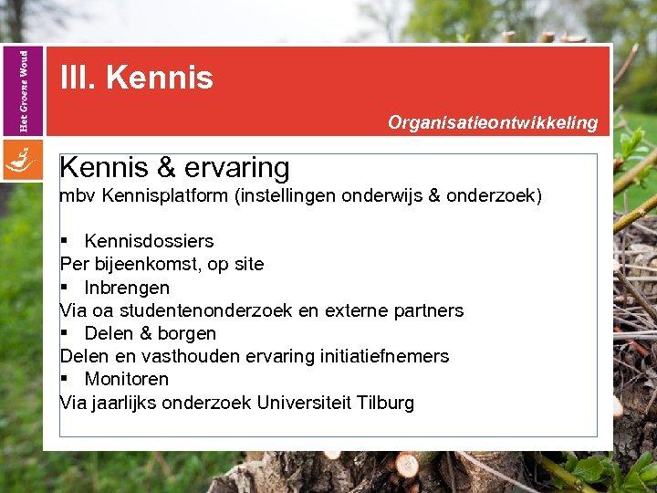 III. Kennis Organisatieontwikkeling Kennis & ervaring mbv Kennisplatform (instellingen onderwijs & onderzoek) § Kennisdossiers