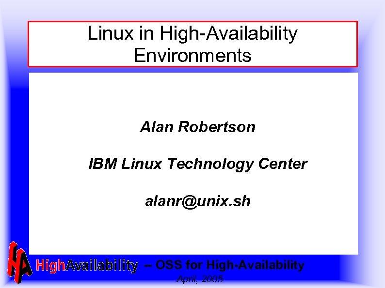 Linux in High-Availability Environments Alan Robertson IBM Linux Technology Center alanr@unix. sh -- OSS