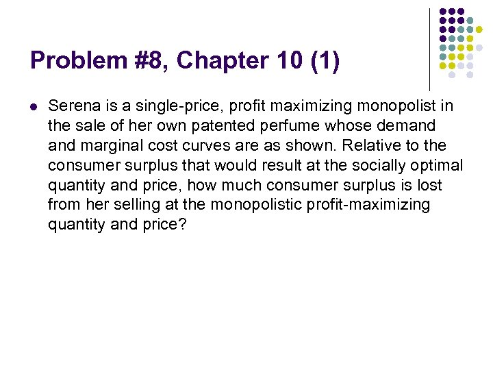 Problem #8, Chapter 10 (1) l Serena is a single-price, profit maximizing monopolist in