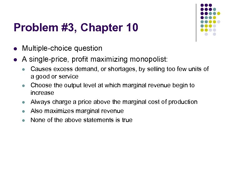 Problem #3, Chapter 10 l l Multiple-choice question A single-price, profit maximizing monopolist: l