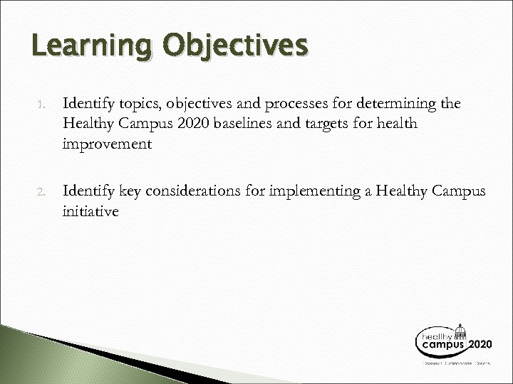 Learning Objectives 1. Identify topics, objectives and processes for determining the Healthy Campus 2020