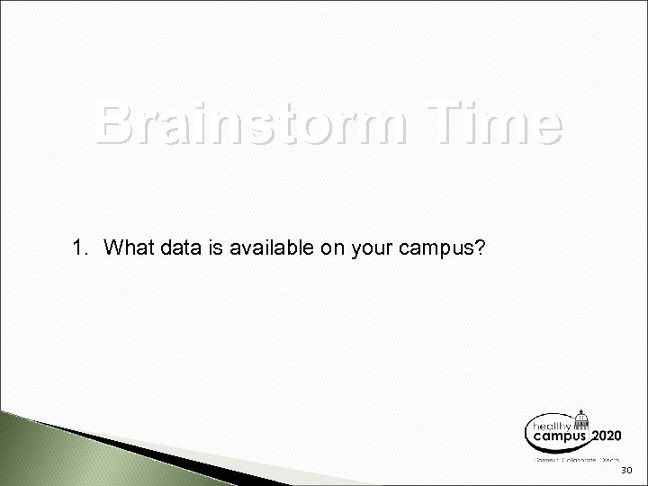 Brainstorm Time 1. What data is available on your campus? 30