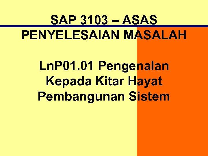 SAP 3103 – ASAS PENYELESAIAN MASALAH Ln. P 01. 01 Pengenalan Kepada Kitar Hayat