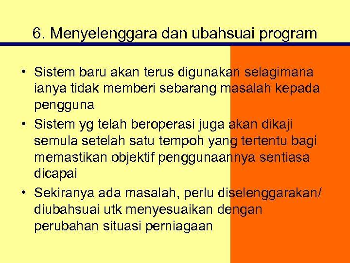 6. Menyelenggara dan ubahsuai program • Sistem baru akan terus digunakan selagimana ianya tidak