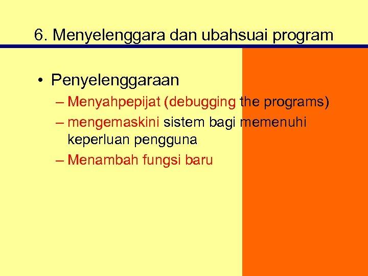 6. Menyelenggara dan ubahsuai program • Penyelenggaraan – Menyahpepijat (debugging the programs) – mengemaskini