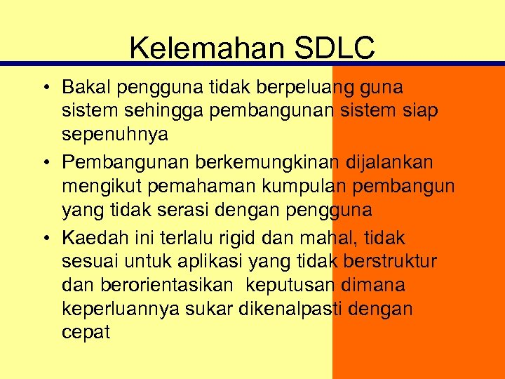 Kelemahan SDLC • Bakal pengguna tidak berpeluang guna sistem sehingga pembangunan sistem siap sepenuhnya