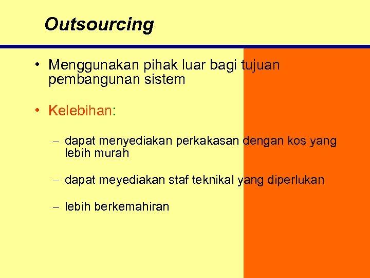 Outsourcing • Menggunakan pihak luar bagi tujuan pembangunan sistem • Kelebihan: – dapat menyediakan