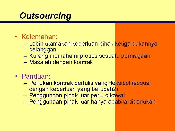 Outsourcing • Kelemahan: – Lebih utamakan keperluan pihak ketiga bukannya pelanggan – Kurang memahami
