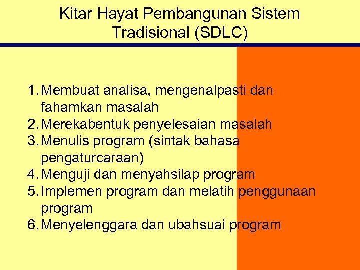 Kitar Hayat Pembangunan Sistem Tradisional (SDLC) 1. Membuat analisa, mengenalpasti dan fahamkan masalah 2.