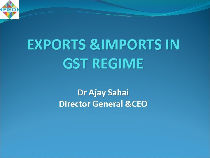 EXPORTS &IMPORTS IN GST REGIME Dr Ajay Sahai Director General &CEO