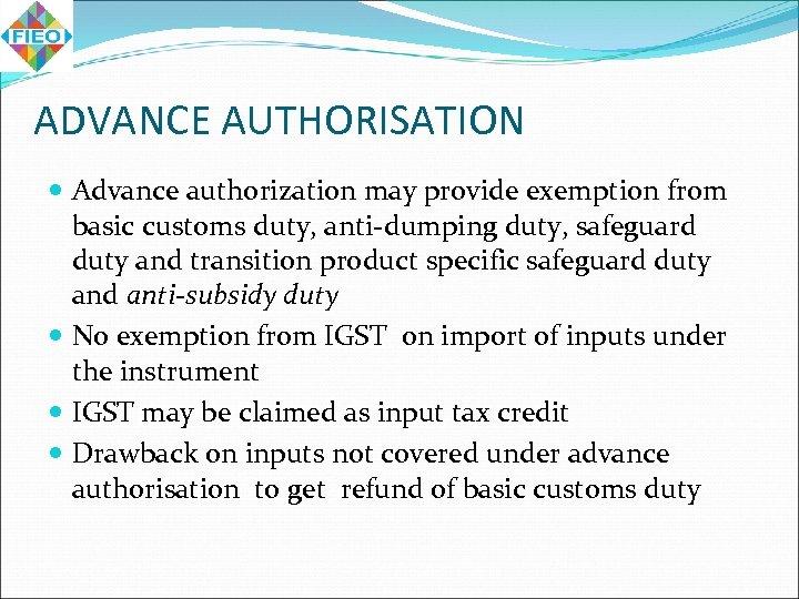 ADVANCE AUTHORISATION Advance authorization may provide exemption from basic customs duty, anti-dumping duty, safeguard