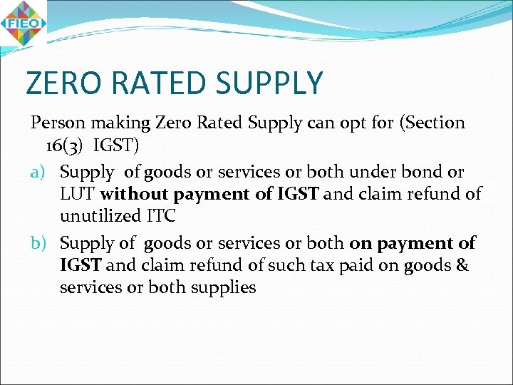 ZERO RATED SUPPLY Person making Zero Rated Supply can opt for (Section 16(3) IGST)
